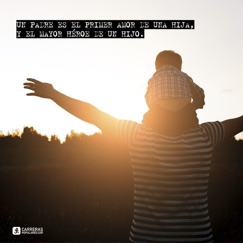 Un padre es el primer amor de una hija, y el mayor héroe de un hijo.