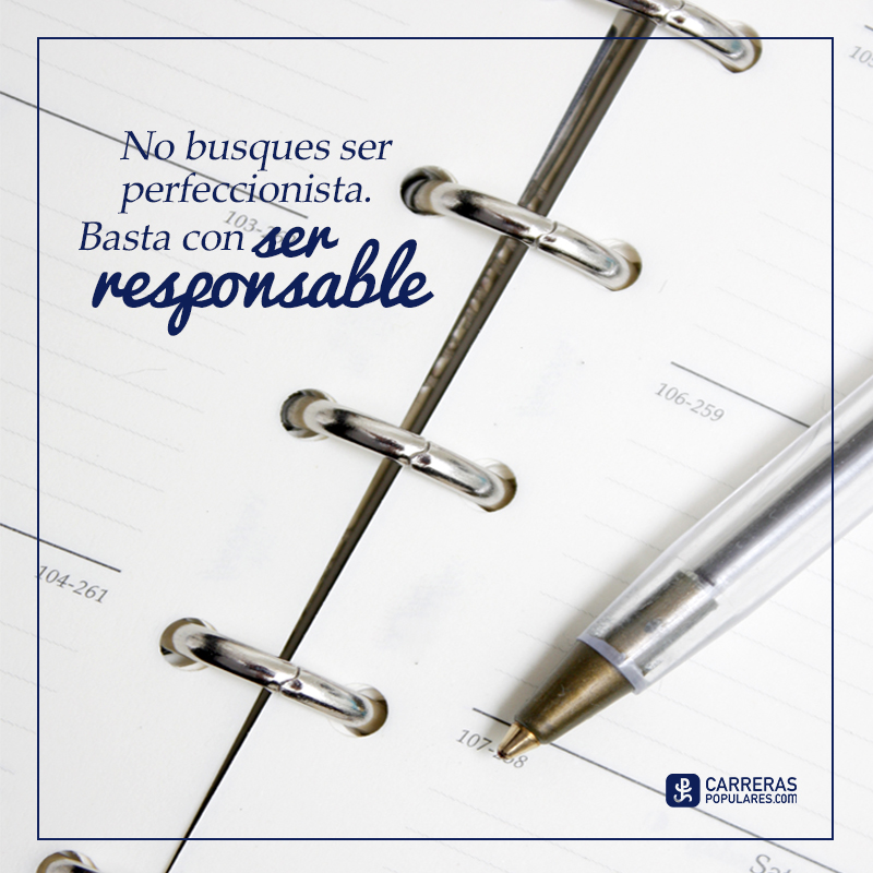 No busques ser perfeccionista. Basta con ser responsable.